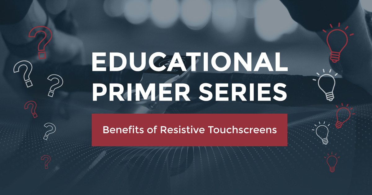 EDUCATIONAL PRIMER SERIES: BENEFITS OF RESISTIVE TOUCHSCREENS