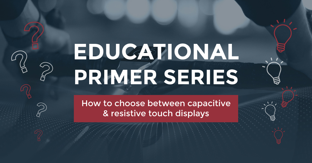 EDUCATIONAL PRIMER SERIES: HOW TO CHOOSE BETWEEN CAPACITIVE & RESISTIVE TOUCH DISPLAYS