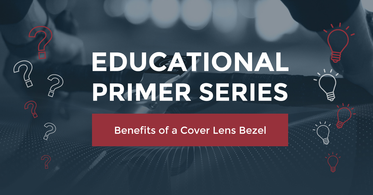 EDUCATIONAL PRIMER SERIES: BENEFITS OF A COVER LENS BEZEL