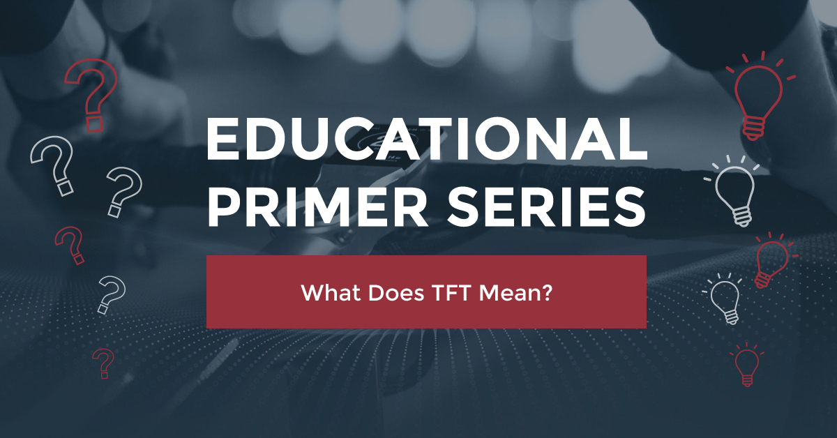 EDUCATIONAL PRIMER SERIES: WHAT DOES TFT MEAN?