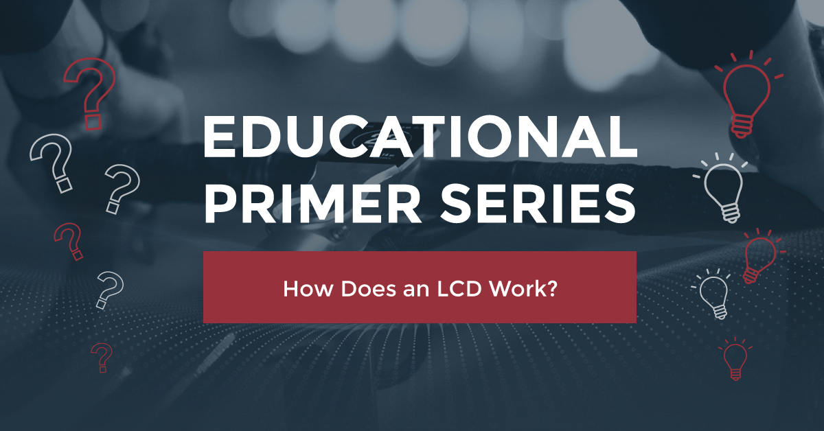 EDUCATIONAL PRIMER SERIES: HOW DOES AN LCD WORK?